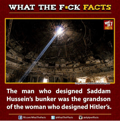 fb.com: WHAT THE FCK FACTS  FACTS  unbelievablefactsblog.com  mage Source  The man who designed Saddam  Hussein's bunker was the grandson  of the woman who designed Hitler's.  Ed WhatTheFFacts  adiplywtffacts  FB.com/What'TheFacts
