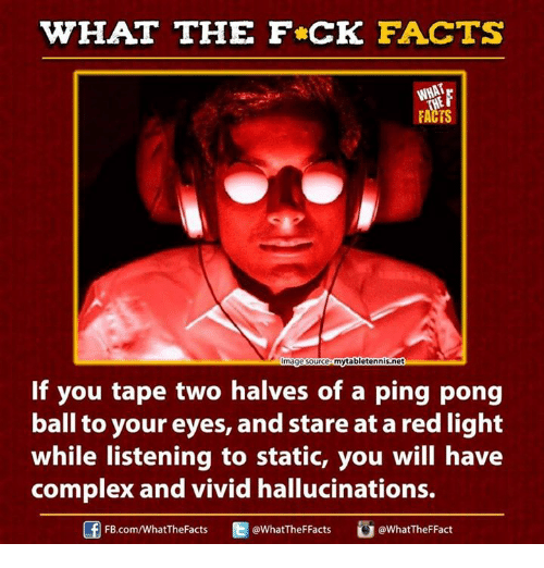 dank: WHAT THE FCK FACTS  FACTS  ytabletennis.net  mage ource  If you tape two halves of a ping pong  ball to your eyes, and stare at a red light  while listening to static, you will have  complex and vivid hallucinations.  FB  @WhatTheF Fact  @WhatTheF Facts