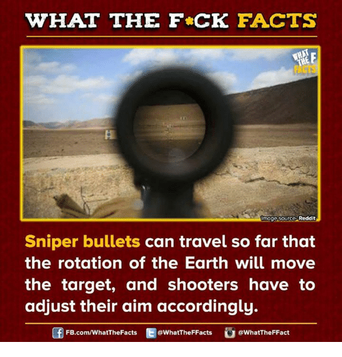 Dank, Shooters, and Target: WHAT THE FCK FACTS  Image Source Reddit  Sniper bullets can travel so far that  the rotation of the Earth will move  the target, and shooters have to  adjust their aim accordingly.  FB.com/WhatThe Facts  @WhatTheFFacts  @WhatTheFFact