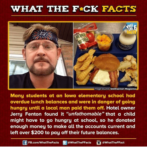 """Dank, Hungry, and Elementary: WHAT THE FCK FACTS  Image source Smithsonian Magazine  Many students at an Iowa elementary school had  overdue lunch balances and were in danger of going  hungry until a local man paid them off. Hotel owner  Jerry Fenton found it """"unfathomable"""" that a child  might have to go hungry at school, so he donated  enough money to make all the accounts current and  left over $200 to pay off their future balances.  FB.com/WhatThe Facts  @WhatTheFFacts  @WhatTheFFact"""