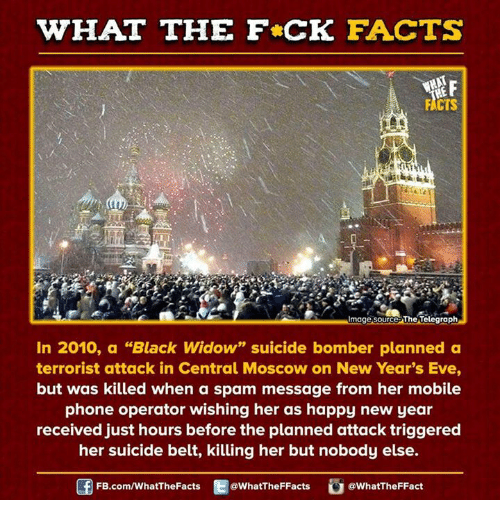 "Dank, Black Widow, and Mobile: WHAT THE FCK FACTS  image source The Telegraph  In 2010, a ""Black Widow"" suicide bomber planned a  terrorist attack in Central Moscow on New Year's Eve,  but was killed when a spam message from her mobile  phone operator wishing her as happy new year  received just hours before the planned attack triggered  her suicide belt, killing her but nobody else.  FB.com/WhatThe Facts  @WhatTheFFacts  @WhatTheFFact"