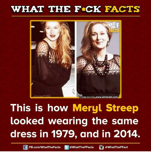 Dank, Facts, and Pinterest: WHAT THE FCK FACTS  Image Source www.pinterest.com  This is how Meryl Streep  looked wearing the same  dress in 1979, and in 2014.  FB.com/WhatThe Facts  @WhatTheFFacts  @WhatTheFFact