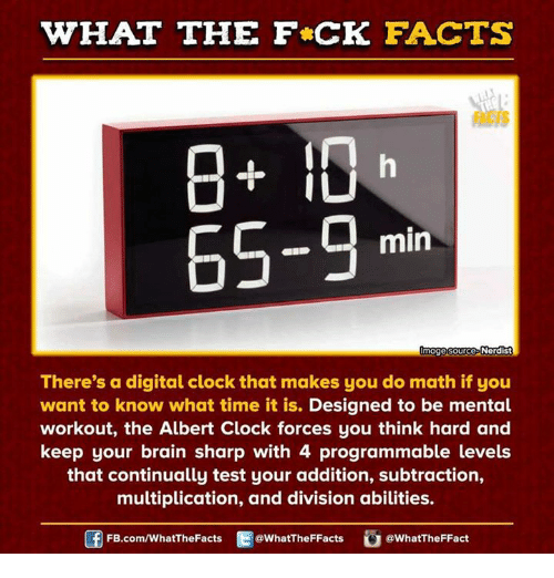 Thinking Hard: WHAT THE FCK FACTS  In  IU  65-9 min  mage sources  Nerdist  There's a digital clock that makes you do math if you  want to know what time it is.  Designed to be mental  workout, the Albert Clock forces you think hard and  keep your brain sharp with 4 programmable levels  that continually test your addition, subtraction,  multiplication, and division abilities.  FB.com/WhatThe Facts  @WhatTheFFacts  @WhatTheFFact