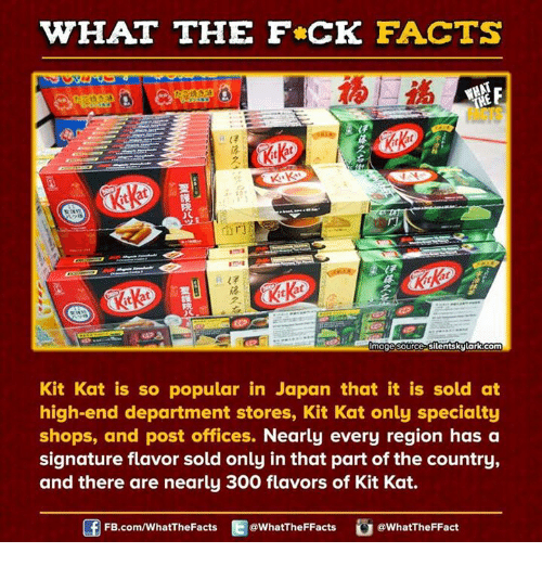 departed: WHAT THE FCK FACTS  UmagesourcePSilentskytark com  Kit Kat is so popular in Japan that it is sold at  high-end department stores, Kit Kat only specialty  shops, and post offices. Nearly every region has a  signature flavor sold only in that part of the country,  and there are nearly 300 flavors of Kit Kat.  FB.com/WhatThe Facts  @WhatTheFFacts  @WhatTheFFact