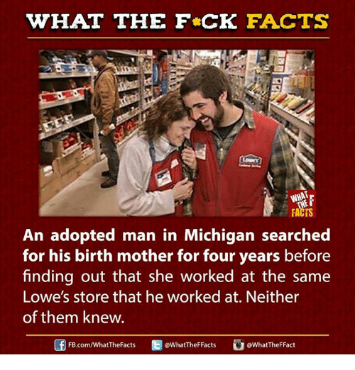 Dank, 🤖, and Mother: WHAT THE FCK FACTS  WHAT  FACTS  An adopted man in Michigan searched  for his birth mother for four years before  finding out that she worked at the same  Lowe's store that he worked at. Neither  of them knew.  E WhatTheFFacts  FB.com/WhatThe Facts  @What TheFFact