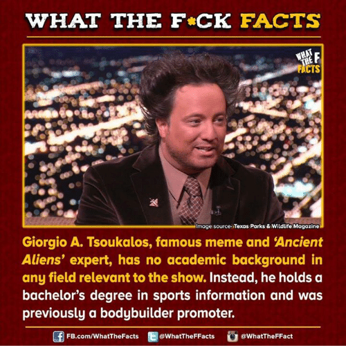 giorgio a tsoukalos: WHAT THE FCK FACTS  WHAT  mage source Texas Parks & Wildlife Magazine  Giorgio A. Tsoukalos, famous meme and Ancient  Aliens' expert, has no academic background in  any field relevant to the show. Instead, he holds a  bachelor's degree in sports information and was  previously a bodybuilder promoter.  f FB.com/WhatThe Facts  @What The FFacts  G a WhatTheFFact