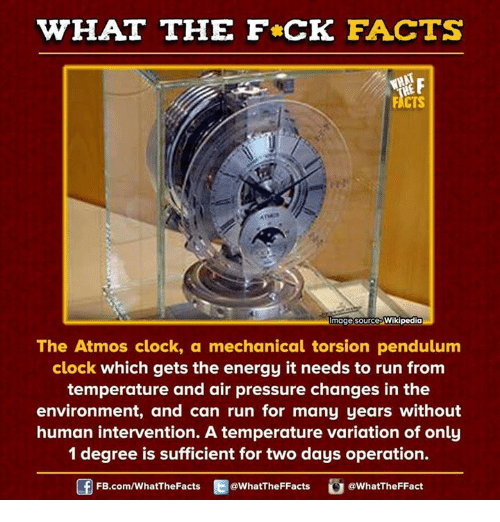 Clock, Dank, and Energy: WHAT THE FCK FACTS  WHAT  mage source  Wikipedia  The Atmos clock, a mechanical torsion pendulum  clock which gets the energy it needs to run from  temperature and air pressure changes in the  environment, and can run for many years without  human intervention. A temperature variation of only  1 degree is sufficient for two days operation.  FB.com/WhatThe Facts  @WhatTheFFacts  @WhatTheFFact