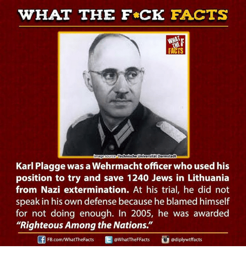 """Wehrmacht: WHAT THE FCK FACTS  WHAT  Technische Universitat Darmstadt  mage Source  Karl Plagge was a Wehrmacht officer who used his  position to try and save 1240 Jews in Lithuania  from Nazi extermination. At his trial, he did not  speak in his own defense because he blamed himself  for not doing enough. In 2005, he was awarded  """"Righteous Among the Nations.""""  @WhatTheF Facts  FB.com/WhatTheFacts"""