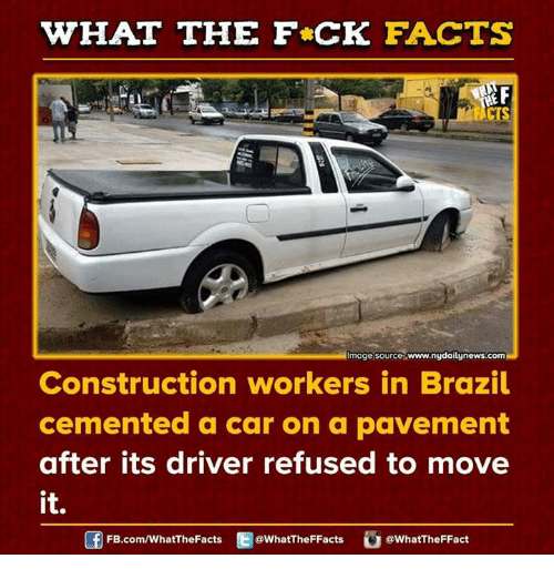 Dank, Facts, and News: WHAT THE FCK FACTS  ydaily news.com  moge source www.  Construction workers in Brazil  cemented a car on a pavement  after its driver refused to move  it.  FB.com/WhatThe Facts  @WhatTheFFacts  @WhatTheFFact