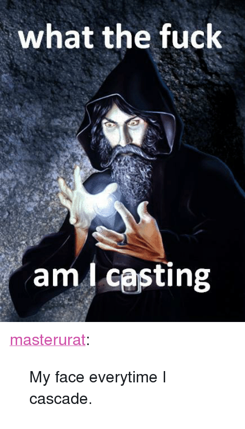 """cascade: what the fuck  aml casting <p><a href=""""http://masterurat.tumblr.com/post/32017362096/my-face-everytime-i-cascade"""" class=""""tumblr_blog"""">masterurat</a>:</p>  <blockquote><p>My face everytime I cascade.</p></blockquote>"""