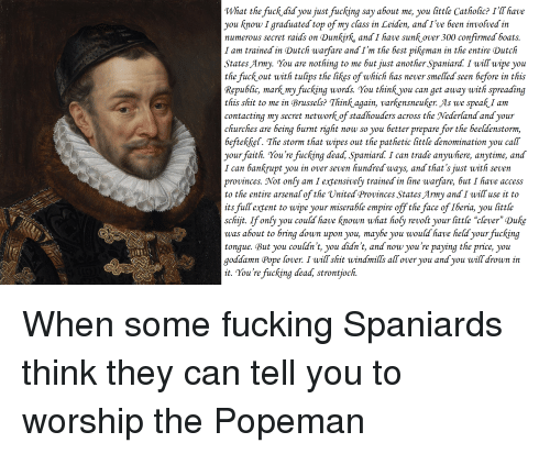 """bringed: What the fuck did you just fucking say about me, you little Catholic? I'T have  you know I graduated top of my class in Leiden, and I've been involved in  numerous secret raids on Dunkirk, and I have sunkover 300 confirmed boats.  I am trained in Dutch warfare and I'm the best pikeman in the entire Dutch  States Army. You are nothing to me but just another Spaniard. I will wipe you  the fuck out with tulips the likes of which has never smelled seen before in this  Republic, mark my fucking words. You thinkyou can get away with spreading  this shit to me in Brusseks? Think again, varkensneuker. As we speak I am  contacting my secret network of stadhouders across the Nederland and your  hurches are being burnt right now so you better prepare for the beeldenstorm,  befiekket. The storm that wipes out the pathetic little denomination you call  yourfaith. You 're fucking dead Spaniard. I can trade anywhere, anytime, and  I can bankrupt you in over seven hundred ways, and that's just with seven  provinces. Not onky am I extensivefy trained in line warfare, but I have access  to the entire arsenal of the United Provinces States Army and I will use it to  its fullextent to wipe your miserable empire off the face of Iberia, you little  schijt. Ifonby you could have known what hofy revolt your little """"clever"""" Duke  was about to bring down upon you, maybe you would have held your fucking  tongue. But you couldn't, you didn't, and now you're paying the price, you  goddamn Pope lover. I wiflshit windmills all over you and you will drown in  it. You 're fucking dead, strontjoch."""