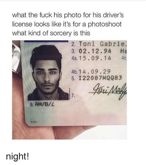 What Kind Of Sorcery Is This: what the fuck his photo for his driver's  license looks like it's for a photoshoot  what kind of sorcery is this  Toni  Gabrie  2. 3. 02. 12.94 Ha  4a. 15.09. 1 4  4c  4b. 14.09.29  5. 122087 MQQ83  9, AM/B/L night!