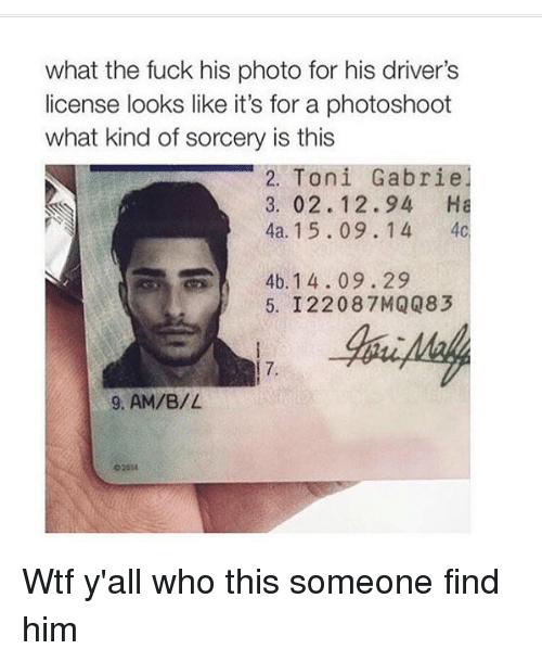 What Kind Of Sorcery Is This: what the fuck his photo for his driver's  license looks like it's for a photoshoot  what kind of sorcery is this  2. Toni Gabrie  3, 02. 12.94 Ha  4a. 15.09. 1 4  4c  4b. 14.09.29  5. I 22087 MQQ83  9, AM/B/L Wtf y'all who this someone find him