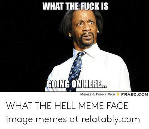 What The Hell Meme: WHAT THE FUCK IS  GOING ON HERE  FRABZ.COM  MEMES & FUNNY Pics WHAT THE HELL MEME FACE image memes at relatably.com