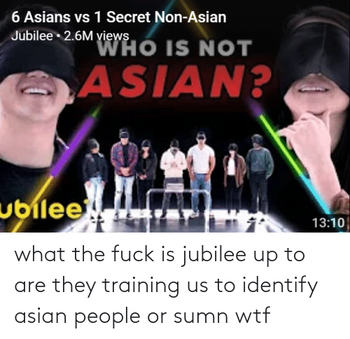 Asian: what the fuck is jubilee up to are they training us to identify asian people or sumn wtf
