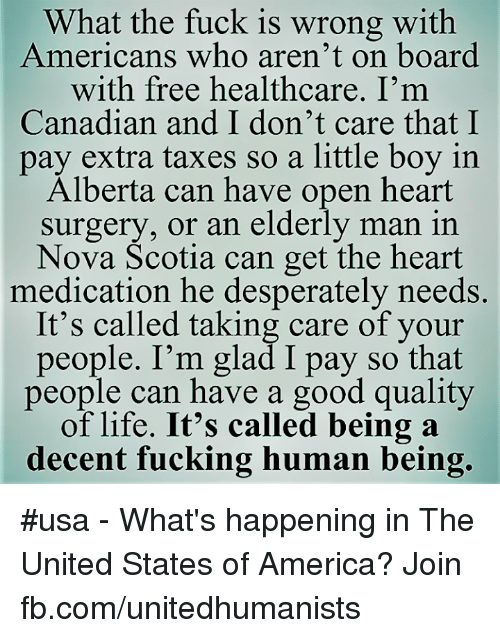 Good Quality: What the fuck is wrong with  Americans who aren't on board  with free healthcare. I'm  Canadian and I don't care that I  pay extra taxes so a little boy in  Alberta can have open heart  surgery, or an elderly man in  Nova Scotia can get the heart  medication he desperately needs.  It's called taking care of your  people. I'm glad I pay so that  people can have a good quality  of life. It's called being a  decent fucking human being. #usa - What's happening in The United States of America? Join fb.com/unitedhumanists