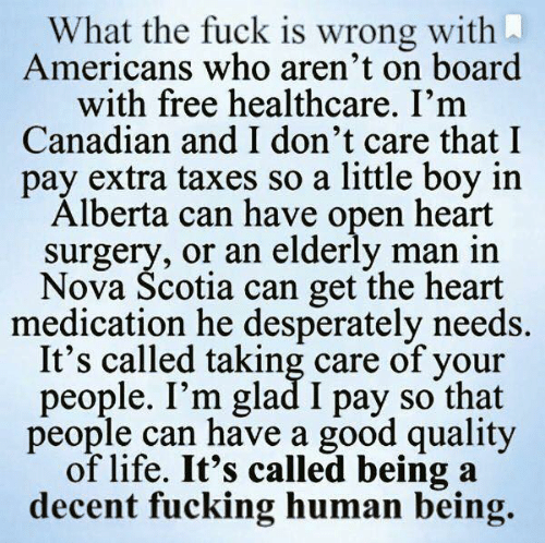 Good Quality: What the fuck is wrong with  Americans who aren't on board  with free healthcare. I'm  Canadian and I don't care that I  pay extra taxes so a little boy in  Alberta can have open heart  surgery, or an elderly man in  Nova Scotia can get the heart  medication he desperately needs.  It's called taking care of your  people. I'm glad I pay so that  people can have a good quality  of life. It's called being a  decent fucking human being.