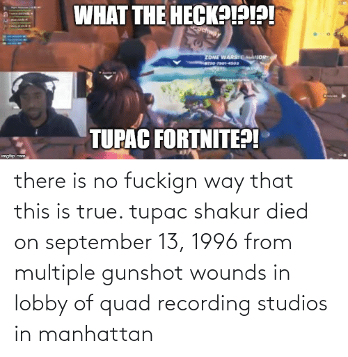 Shakur: WHAT THE HECK?!PI?!  ZONE WARSCANOR  O-To-4soa  Endees  TUPAC FORTNITE?!  imgflip.com there is no fuckign way that this is true. tupac shakur died on september 13, 1996 from multiple gunshot wounds in lobby of quad recording studios in manhattan