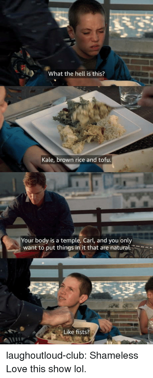 shameless: What the hell is this?  Kale, brown rice and tofu  Your body is a temple, Carl, and you only  want to put things in it that are natural.  Like fists? laughoutloud-club:  Shameless  Love this show lol.