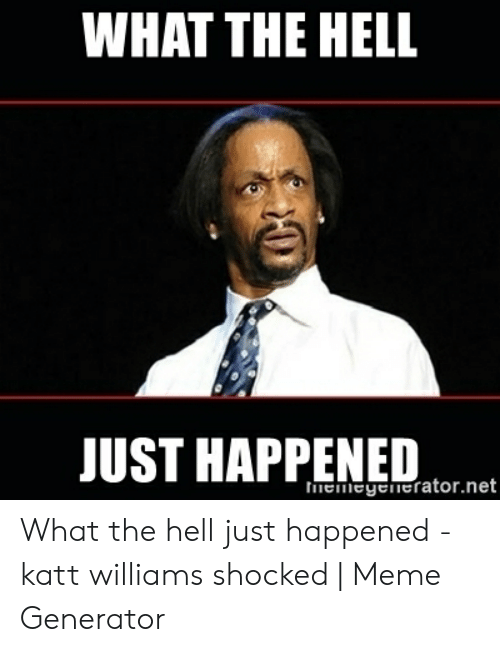 What The Hell Meme: WHAT THE HELL  JUST HAPPENED  thnemeyenerator.net What the hell just happened - katt williams shocked | Meme Generator