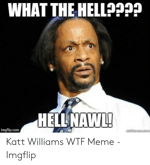 What The Hell Meme: WHAT THE HELLAPP?  HELLNAWI  imgflip.com Katt Williams WTF Meme - Imgflip