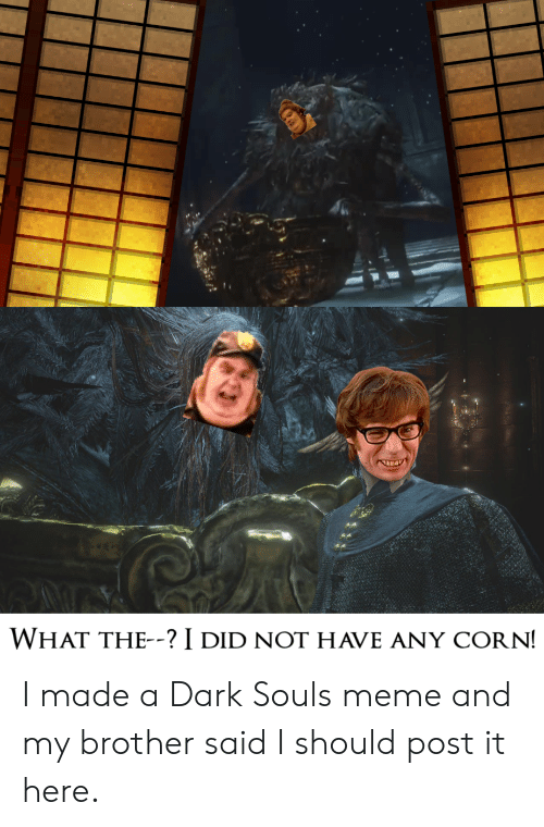 Dark Souls Meme: WHAT THE--? I DID NOT HAVE ANY CORN! I made a Dark Souls meme and my brother said I should post it here.
