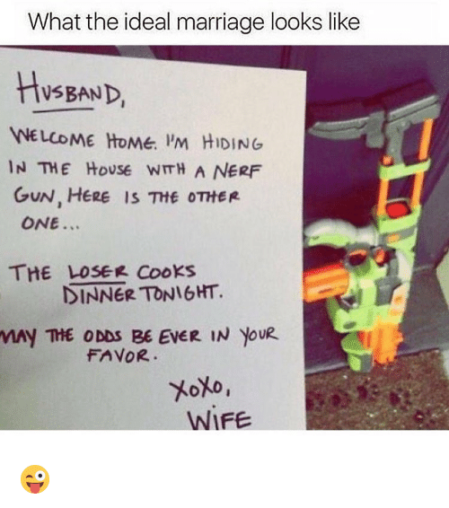 cooking dinner: What the ideal marriage looks like  BAND,  WELCOME HOME. PM HIDING  IN THE House wmH A NERF  GUN, HERE IS THE OTHER  ONE  THE LOSER COOKS  DINNER TONIGHT.  THE ODDS BE EVER IN YouR  FAVOR.  WIFE 😜