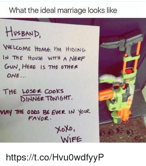 welcome-home: What the ideal marriage looks like  HsBAND  WELCOME HoMe. 'M HIDING  IN THE HoUSe WITH A NERF  GUN, HERE IS Ttf OTHER  ONE...  THE LOSEK Cooks  DINNER TONIGHT.  MAY THE ODDS BE EVER IN YOUR  FAVOR  WIFE https://t.co/Hvu0wdfyyP