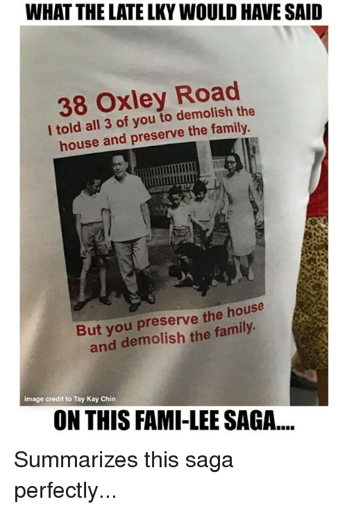 Family, Memes, and House: WHAT THE LATE LKY WOULD HAVE SAID  38 Oxley Road  l told all 3 of you to demolish the  house and preserve the family  But you preserve the house  and demolish the family  image credit to Tay Kay Chin  ON THIS FAMI-LEE SAGA... Summarizes this saga perfectly...