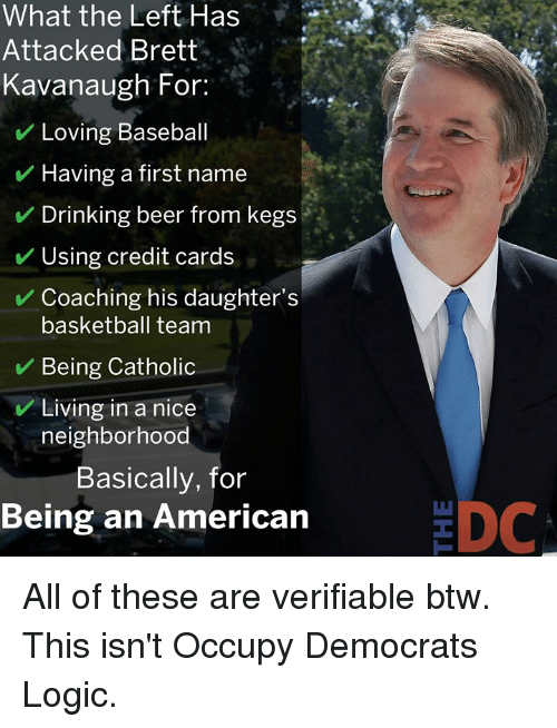 Coaching: What the Left Has  Attacked Brett  Kavanaugh For:  Loving Baseball  Having a first name  Drinking beer from kegs  Using credit cards  Coaching his daughter's  basketball team  Being Catholic  Living in a nice  neighborhood  Basically, for  Being an American  EDC All of these are verifiable btw. This isn't Occupy Democrats Logic.