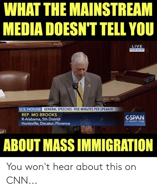 florence: WHAT THE MAINSTREAM  MEDIA DOESN'T TELL YOU  LIVE  10:03 am ET  U.S. HOUSE GENERAL SPEECHES: FIVE MINUTES PER SPEAKER  REP. MO BROOKS  R-Alabama, 5th District  Huntsville, Decatur, Florence  GSPAN  C-span.org  ABOUT MASS IMMIGRATION You won't hear about this on CNN...
