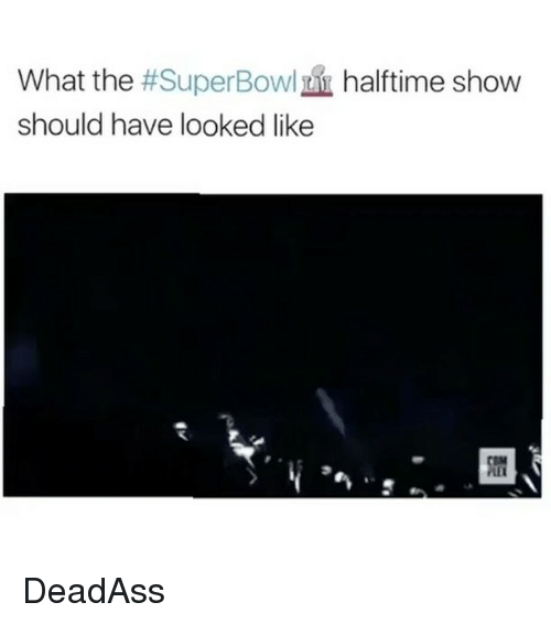 superbowl halftime: What the #SuperBowl halftime show  should have looked like DeadAss