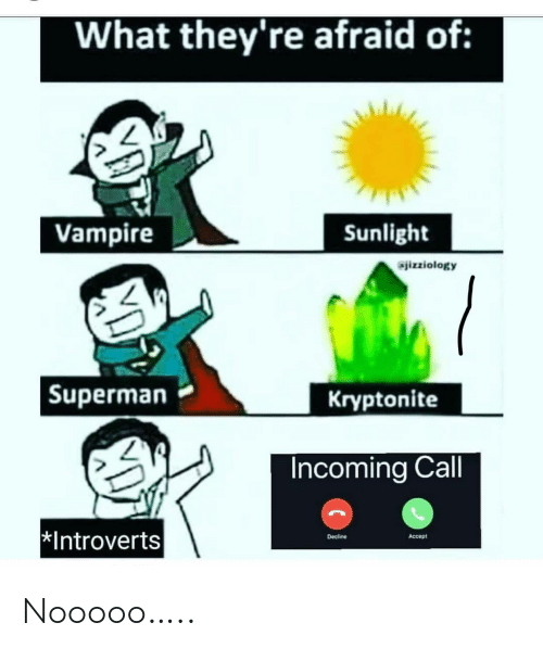 vampire: What they're afraid of:  Vampire  Sunlight  jizziology  Kryptonite  Superman  Incoming Call  Introverts  Decline  Accept Nooooo…..