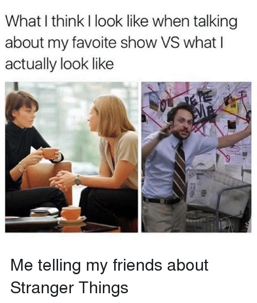 Dank, 🤖, and Strangers: What think I look like when talking  about my favoite show VS what I  actually look like Me telling my friends about Stranger Things