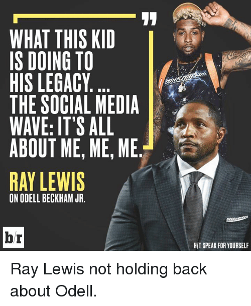 Odell Beckham Jr., Ray Lewis, and Social Media: WHAT THIS KID  IS DOING TO  HIS LEGACY  THE SOCIAL MEDIA  WAVE: IT'S ALL  ABOUT ME, ME, ME  RAY LEWIS  ON ODELL BECKHAM JR.  br  HIT SPEAK FOR YOURSELF Ray Lewis not holding back about Odell.