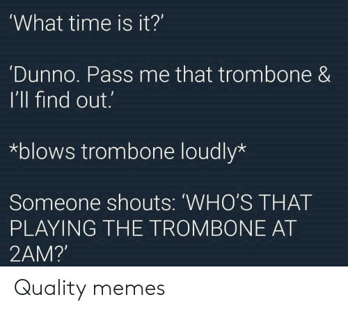 Quality Memes: What time is it?'  Dunno. Pass me that trombone &  I'll find out.  *blows trombone loudly*  Someone shouts: 'WHO'S THAT  PLAYING THE TROMBONE AT  2AM? Quality memes