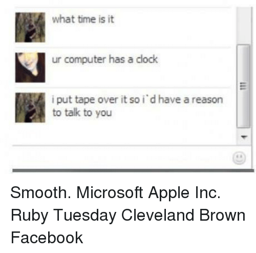 Dank Memes: what time is it  ur computer has a clock  i put tape over it so i dhave a reason  to talk to you Smooth.  Microsoft Apple Inc. Ruby Tuesday Cleveland Brown Facebook