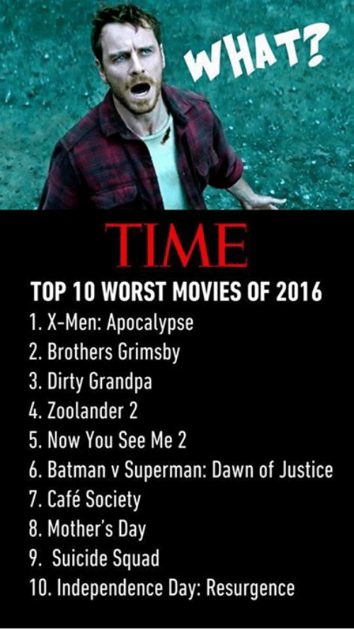 Batman, Independence Day, and Memes: WHAT?  TIME  TOP 10 WORST MOVIES OF 2016  1. X-Men: Apocalypse  2. Brothers Grimsby  3. Dirty Grandpa  4. Zoolander 2  5. Now You See Me 2  6. Batman v Superman: Dawn of Justice  7. Café Society  8. Mother's Day  9. Suicide Squad  10. Independence Day: Resurgence