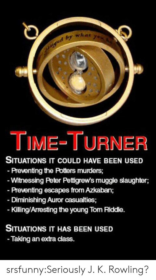 time turner: what  TIME-TURNER  SITUATIONS IT COULD HAVE BEEN USED  Preventing the Potters murders;  Witnessing Peter Pettigrew's muggle slaughter;  Preventing escapes from Azkaban;  Diminishing Auror casualties;  Kiling/Arresting the young Tom Riddle.  SITUATIONS IT HAS BEEN USED  Taking an extra class. srsfunny:Seriously J. K. Rowling?