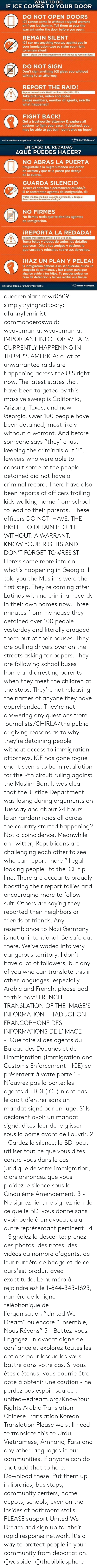 """Thinkprogress: WHAT TO DO  IF ICE COMES TO YOUR DOOR  DO NOT OPEN DOORS  ICE cannot come in without a signed warrant  or if you let them in. Tell them to pass the  warrant under the door before you open.  REMAIN SILENT  ICE can use anything you say against you in  your immigration case so claim your right  to remain silent!  Say """"I plead the fifth amendment and choose to remain silent""""  DO NOT SIGN  Don't sign anything ICE gives you without  talking to an attorney.  REPORT THE RAID!  Report immediately: UWD hotline 1-844-343-1623.  Take pictures, video and notes:  badge numbers, number of agents, exactly  what happened!  FIGHT BACK!  Get a trustworthy attorney & explore all  options to fight your case. If detained, you  may be able to get bail - don't give up hope!  unitedwedream.org/KnowYourRights  United We Dreami   EN CASO DE REDADAS  ¿QUÉ PUEDES HACER?  NO ABRAS LA PUERTA  Pregúntale a la migra si tienen una orden  de arresto y que te la pasen por debajo  de la puerta.  GUARDA SILENCIO  Tienes el derecho a permanecer callado/a.  Si te confrontan agentes de inmigración, di:  """"Uso mi derecho bajo la quinta enmienda, y tengo el  derecho a mantenerme callado/a""""  NO FIRMES  No firmes nada que te den los agentes  de inmigracion.  REPORTA LA REDADA!  Reporta inmediatamente al 1-844-343-1623.  Toma fotos y videos de todos los detalles  que veas. Dile a tus amigos y vecinos lo  que sucede y edúcalos sobre sus derechos.  HAZ UN PLAN Y PELEA!  Sí inmigración detiene a un ser querido, busca un  abogado de confianza, y haz planes para que  alguien cuide a tus hijos. Tu puedes pelear un  caso de detención y tal vez recibir una fianza.  unitedwedream.org/KnowYourRights  United We Dream queerenbian:  rawr0609:   simplytryingnottocry:  afunnyfeminist:  commanderoswald:   weavemama:  weavemama:  IMPORTANT INFO FOR WHAT'S CURRENTLY HAPPENING IN TRUMP'S AMERICA:a lot of unwarranted raids are happening across the U.S right now. The latest states that have been targeted by this massi"""