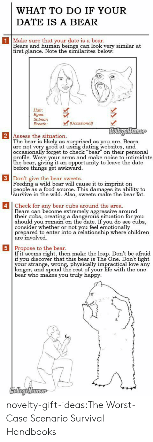 "thee: WHAT TO DO IF YOUR  DATE IS A BEAR  1 Make sure that your date is a bear.  Bears and human beings can look yery similar at  first glance. Note the similarites below:  Hair  Eyes:  Salmon  (Occasional)  Breath:  CollegelHumor  2 Assess the situation.  The bear is likely  are not very good at using dating websites, and  occasionally forget to check ""bear"" on their personal  profile. Wave your arms and make noise to intimidate  the bear, giving it  before things get awkward  surprised  as you are. Bears  as  an opportunity to leave the date  3 Don't give the bear sweets.  Feeding a wild bear will cause it to imprint  people as a food source. This damages its ability to  survive in thee wild. Also, sweets make the bear fat  on   4 Check for any bear cubs around the area.  Bears can become extremely aggressive around  their cubs, creating a dangerous situation for you  should you remain on the date. If you do see cubs,  consider whether or not you feel emotionally  prepared to enter into a relationship where children  are involved  5 Propose to the bear.  If it seems right, then make the leap. Don't be afraid  if you discover that this bear is The One. Don't fight  your strange, wrong, physically impractical love any  longer, and spend the rest of your life with the one  bear who makes you truly happy  CollegeHumer novelty-gift-ideas:The Worst-Case Scenario Survival Handbooks"