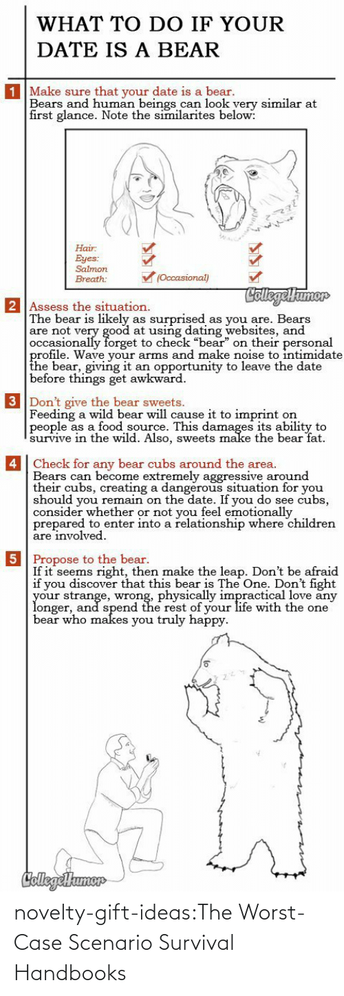 "Awkward: WHAT TO DO IF YOUR  DATE IS A BEAR  1 Make sure that your date is a bear.  Bears and human beings can look yery similar at  first glance. Note the similarites below:  Hair  Eyes:  Salmon  (Occasional)  Breath:  CollegelHumor  2 Assess the situation.  The bear is likely  are not very good at using dating websites, and  occasionally forget to check ""bear"" on their personal  profile. Wave your arms and make noise to intimidate  the bear, giving it  before things get awkward  surprised  as you are. Bears  as  an opportunity to leave the date  3 Don't give the bear sweets.  Feeding a wild bear will cause it to imprint  people as a food source. This damages its ability to  survive in thee wild. Also, sweets make the bear fat  on   4 Check for any bear cubs around the area.  Bears can become extremely aggressive around  their cubs, creating a dangerous situation for you  should you remain on the date. If you do see cubs,  consider whether or not you feel emotionally  prepared to enter into a relationship where children  are involved  5 Propose to the bear.  If it seems right, then make the leap. Don't be afraid  if you discover that this bear is The One. Don't fight  your strange, wrong, physically impractical love any  longer, and spend the rest of your life with the one  bear who makes you truly happy  CollegeHumer novelty-gift-ideas:The Worst-Case Scenario Survival Handbooks"