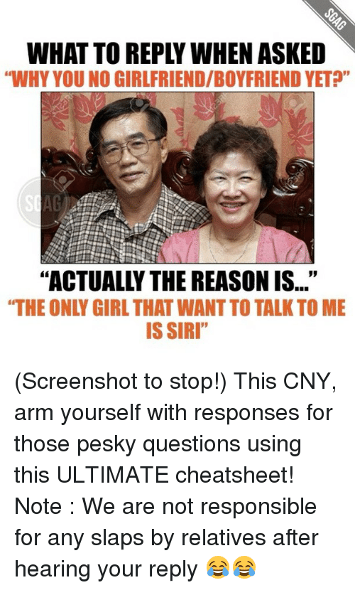 "why you no: WHAT TO REPLY WHEN ASKED  ""WHY YOU NO GIRLFRIEND/BOYFRIENDYET?""  ""ACTUALLY THE REASON IS...""  IS SIRI"" (Screenshot to stop!) This CNY, arm yourself with responses for those pesky questions using this ULTIMATE cheatsheet! Note : We are not responsible for any slaps by relatives after hearing your reply 😂😂"