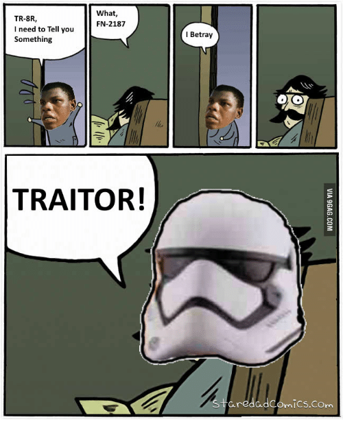 You Trater: What  TR-8R,  FN-2187  I need to Tell you  Something  TRAITOR!  I Betray  aredad  Comics.com