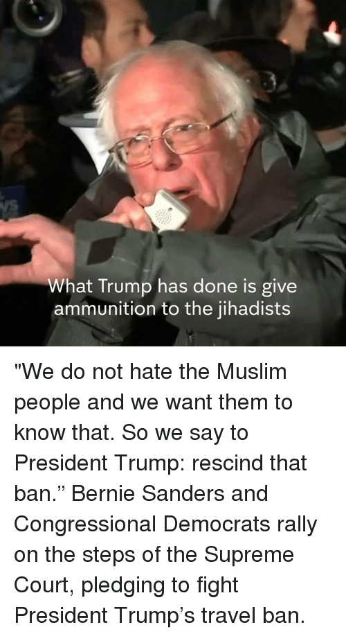 """Bernie Sander: What Trump has done is give  ammunition to the jihadists """"We do not hate the Muslim people and we want them to know that. So we say to President Trump: rescind that ban.""""  Bernie Sanders and Congressional Democrats rally on the steps of the Supreme Court, pledging to fight President Trump's travel ban."""