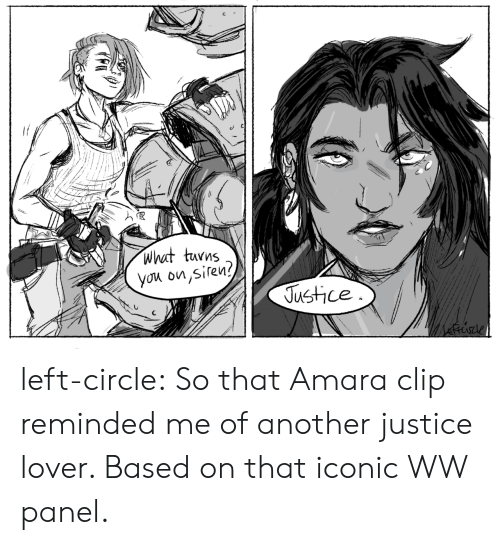 siren: what turns  you on,siren?  Justice left-circle:  So that Amara clip reminded me of another justice lover. Based on that iconic WW panel.