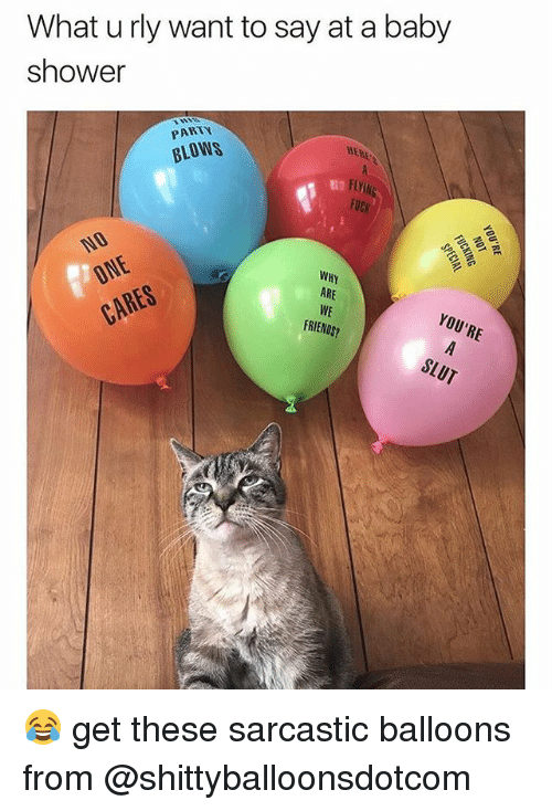 Friends, Memes, and Party: What u rly want to say at a baby  shower  PARTY  BLOWS  HERE  WHY  ARE  CARE%  FRIENDS? 😂 get these sarcastic balloons from @shittyballoonsdotcom