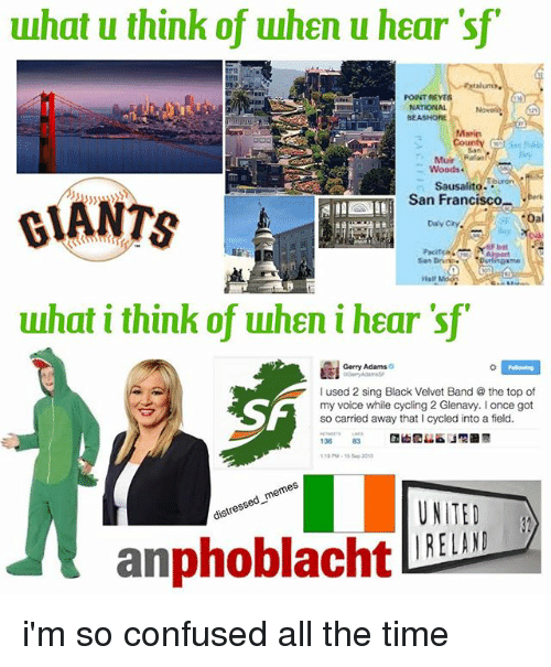 gerry adams: what u think of uuhen u haar sfr  haar POINT REYES  NATIONAL  Nowak.  SEASHORE  Marin  County  Mar Ranan  Woods.  Sausalito  uron  San Francisco  GIANTS  Dav Cry.  what i think of when i haar sf  Gerry Adams  o  I used 2 sing Black Velvet Band a the top of  my voice while cycling 2 Glenavy. Ionce got  so carried away that I cycled into a field.  138  83  eme  distressed-  UNITED  IRELAND i'm so confused all the time