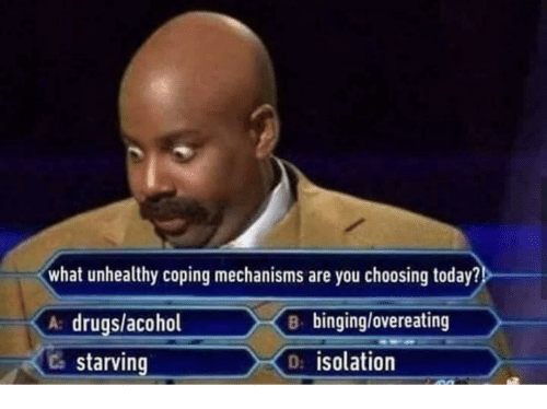 binging: what unhealthy coping mechanisms are you choosing today?  A drugs/acohol  Ca starving  B binging/overeating  D: isolation