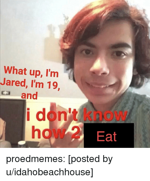 Tumblr, Blog, and Jared: What up, I'm  Jared, I'm 19  ca and  i don't know  how 2 Eat proedmemes:  [posted by u/idahobeachhouse]